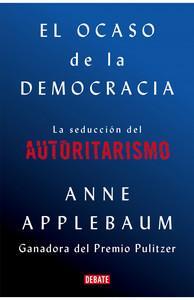 """""""El ocaso de la democracia. La seducción del autoritarismo"""", de Anne Applebaum"""