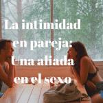 La intimidad en pareja: una aliada en el sexo