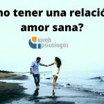 ¿Cómo tener una relación de amor sana?