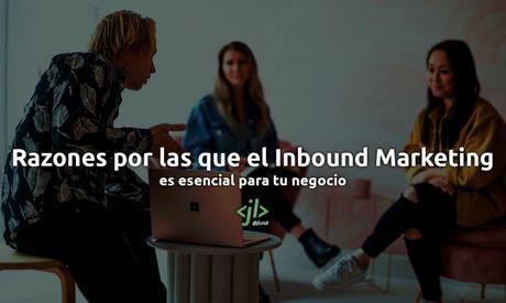 Razones por las que el Inbound Marketing es esencial para tu negocio