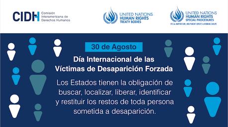 DÍA INTERNACIONAL DE LAS VÍCTIMAS DE DESAPARICIONES FORZADAS: LA CIDH EL COMITÉ DE NACIONES UNIDAS CONTRA LAS DESAPARICIONES FORZADAS Y EL GRUPO DE TRABAJO SOBRE LAS DESAPARICIONES FORZADAS O INVOLUNTARIAS LLAMAN A LOS ESTADOS A ADOPTAR E IMPLEMENTAR E...