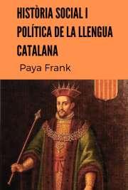 Paya Frank .- Historia Social i Política de la Llengua Catalana {en Catalan / Valenciano}